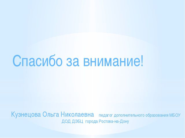 Спасибо за внимание! Кузнецова Ольга Николаевна педагог дополнительного обра...
