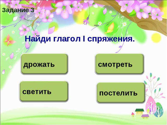 Задание 3 Найди глагол I спряжения.