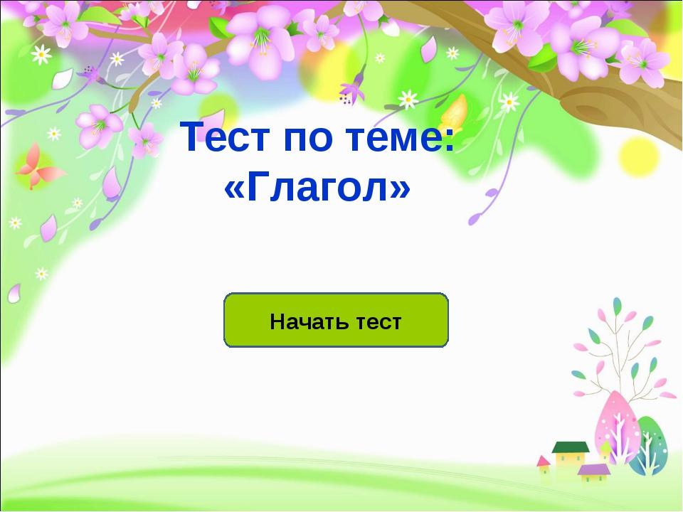 Начать тест Тест по теме: «Глагол»