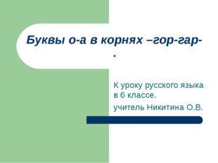 Буквы о-а в корнях –гор-гар- . К уроку русского языка в 6 классе. учитель Ник