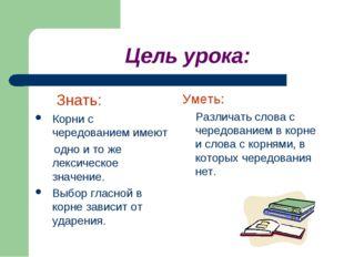 Цель урока: Знать: Корни с чередованием имеют одно и то же лексическое значе