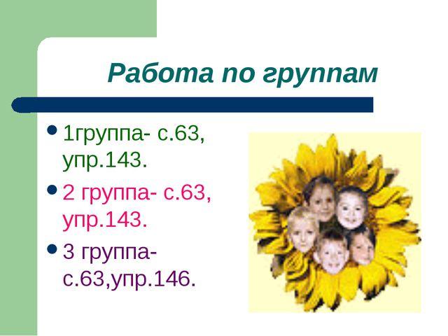 Работа по группам 1группа- с.63, упр.143. 2 группа- с.63, упр.143. 3 группа-...