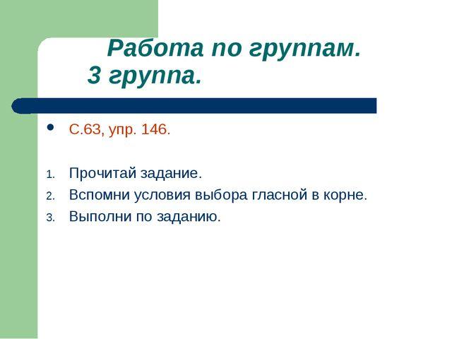 Работа по группам. 3 группа. С.63, упр. 146. Прочитай задание. Вспомни услов...
