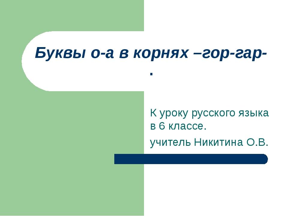 Буквы о-а в корнях –гор-гар- . К уроку русского языка в 6 классе. учитель Ник...