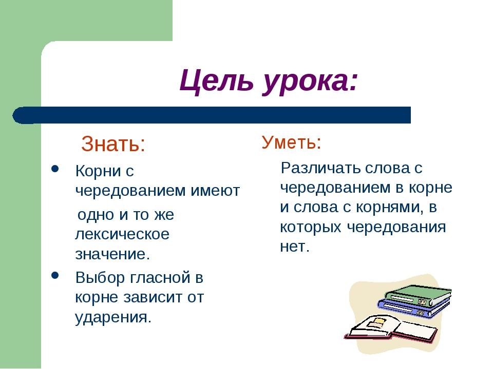 Цель урока: Знать: Корни с чередованием имеют одно и то же лексическое значе...