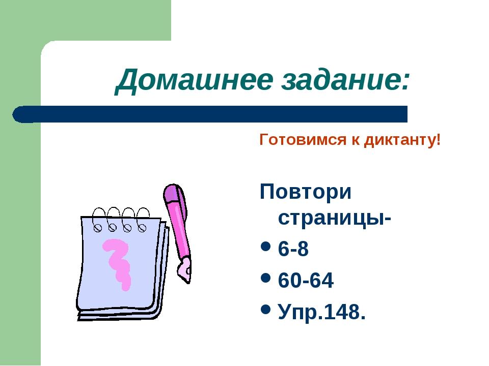 Домашнее задание: Готовимся к диктанту! Повтори страницы- 6-8 60-64 Упр.148.