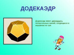 Додекаэдр имеет двенадцать пятиугольных граней, сходящихся в вершинах по три.