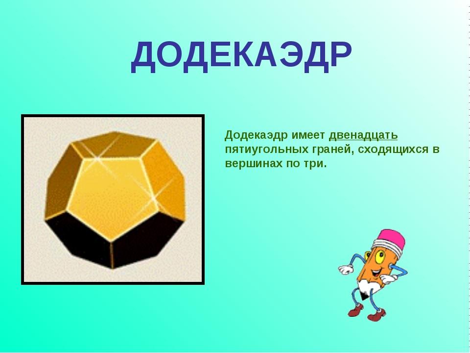 Додекаэдр имеет двенадцать пятиугольных граней, сходящихся в вершинах по три....