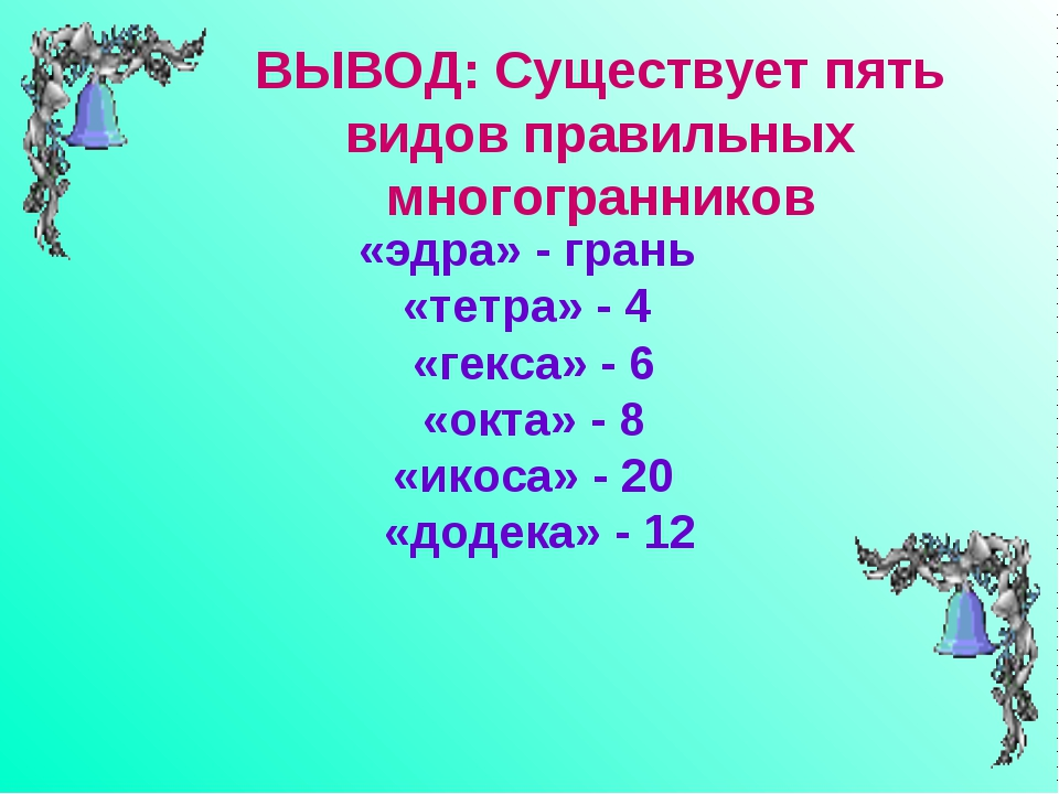 «эдра» - грань «тетра» - 4 «гекса» - 6 «окта» - 8 «икоса» - 20 «додека» - 12...