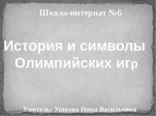 Школа-интернат №6 Учитель: Ушкова Нина Васильевна История и символы Олимпийск