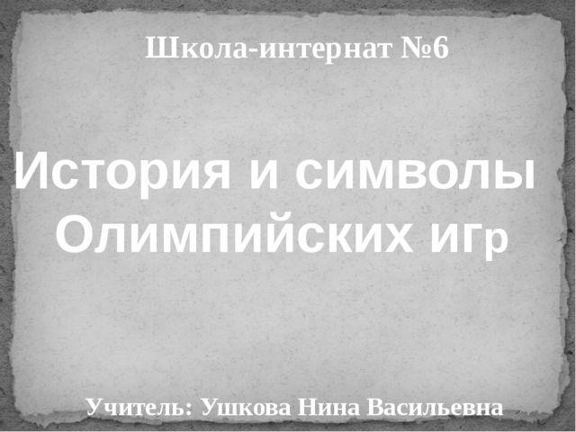 Школа-интернат №6 Учитель: Ушкова Нина Васильевна История и символы Олимпийск...