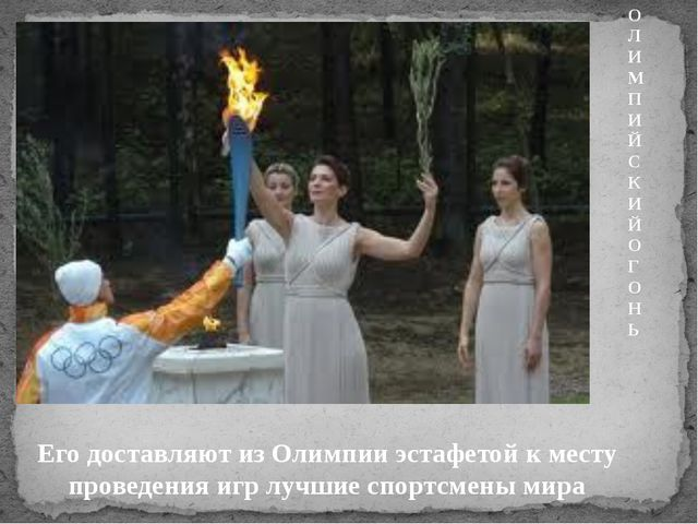 ОЛИМПИЙСКИЙ ОГОНЬ Его доставляют из Олимпии эстафетой к месту проведения игр...