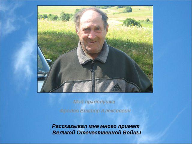 Рассказывал мне много примет Великой Отечественной Войны Мой прадедушка Фроло...
