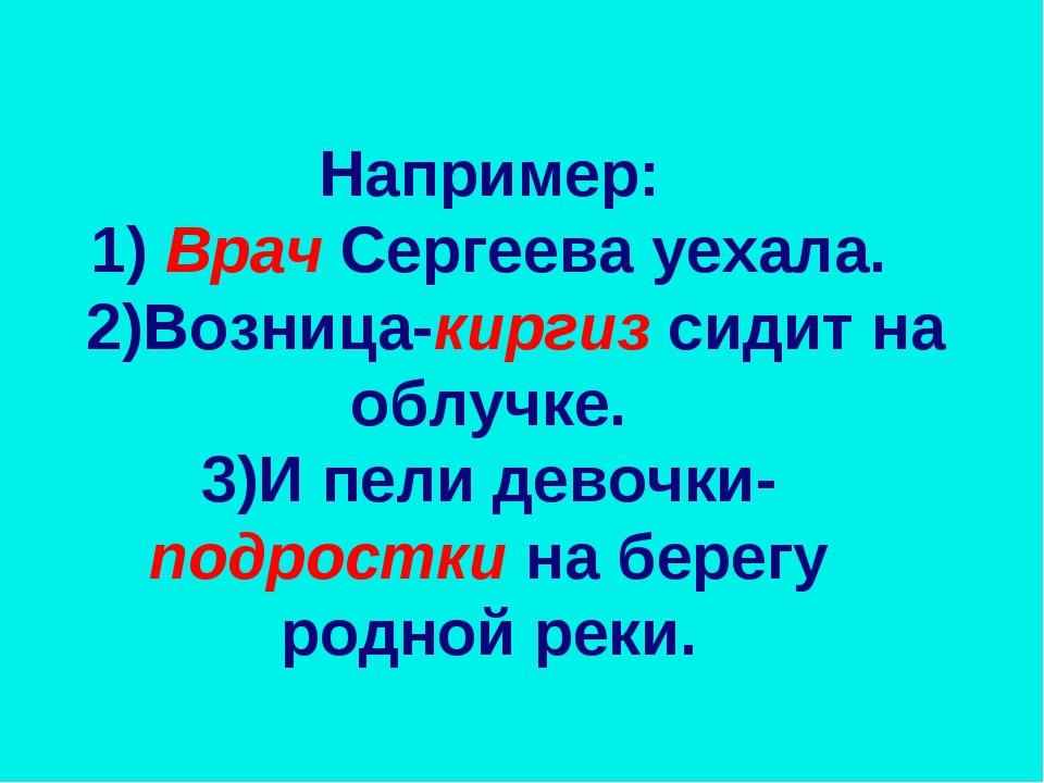 Например: 1) Врач Сергеева уехала. 2)Возница-киргиз сидит на облучке. 3)И пел...