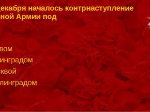 5-6 декабря началось контрнаступление Красной Армии под Киевом Ленинградом Мо