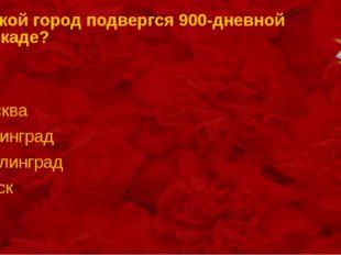 . Какой город подвергся 900-дневной блокаде? Москва Ленинград Сталинград Курск