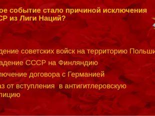 Какое событие стало причиной исключения СССР из Лиги Наций? введение советски