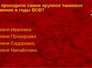 Где проходило самое крупное танковое сражение в годы ВОВ? деревня Ивановка де
