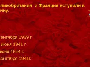 Великобритания и Франция вступили в войну: 3 сентября 1939 г 22 июня 1941 г.