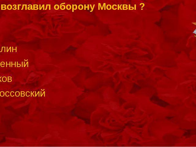 .Кто возглавил оборону Москвы ? Сталин Буденный Жуков Рокоссовский