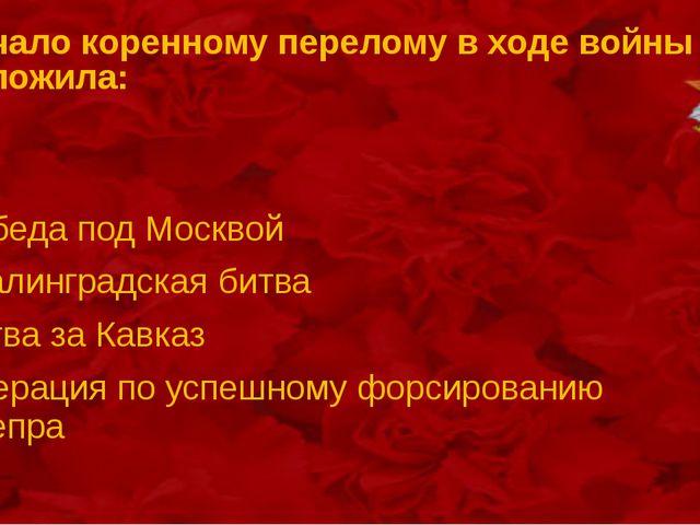 Начало коренному перелому в ходе войны положила: Победа под Москвой Сталингра...