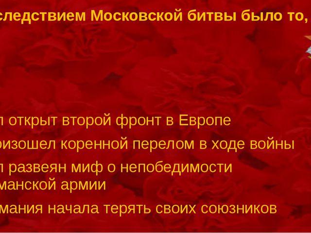 Последствием Московской битвы было то, что Был открыт второй фронт в Европе П...
