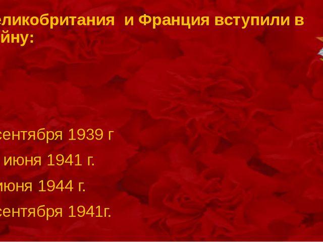 Великобритания и Франция вступили в войну: 3 сентября 1939 г 22 июня 1941 г....