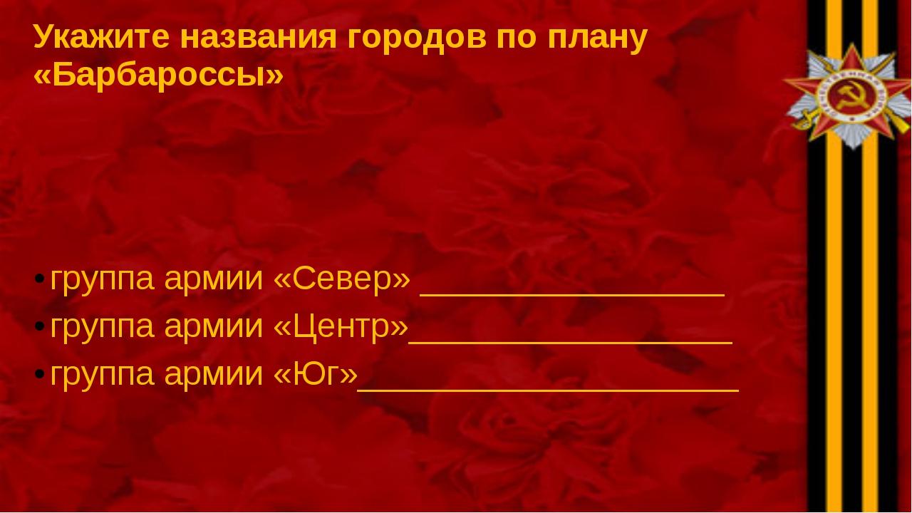 Укажите названия городов по плану «Барбароссы» группа армии «Север» _________...
