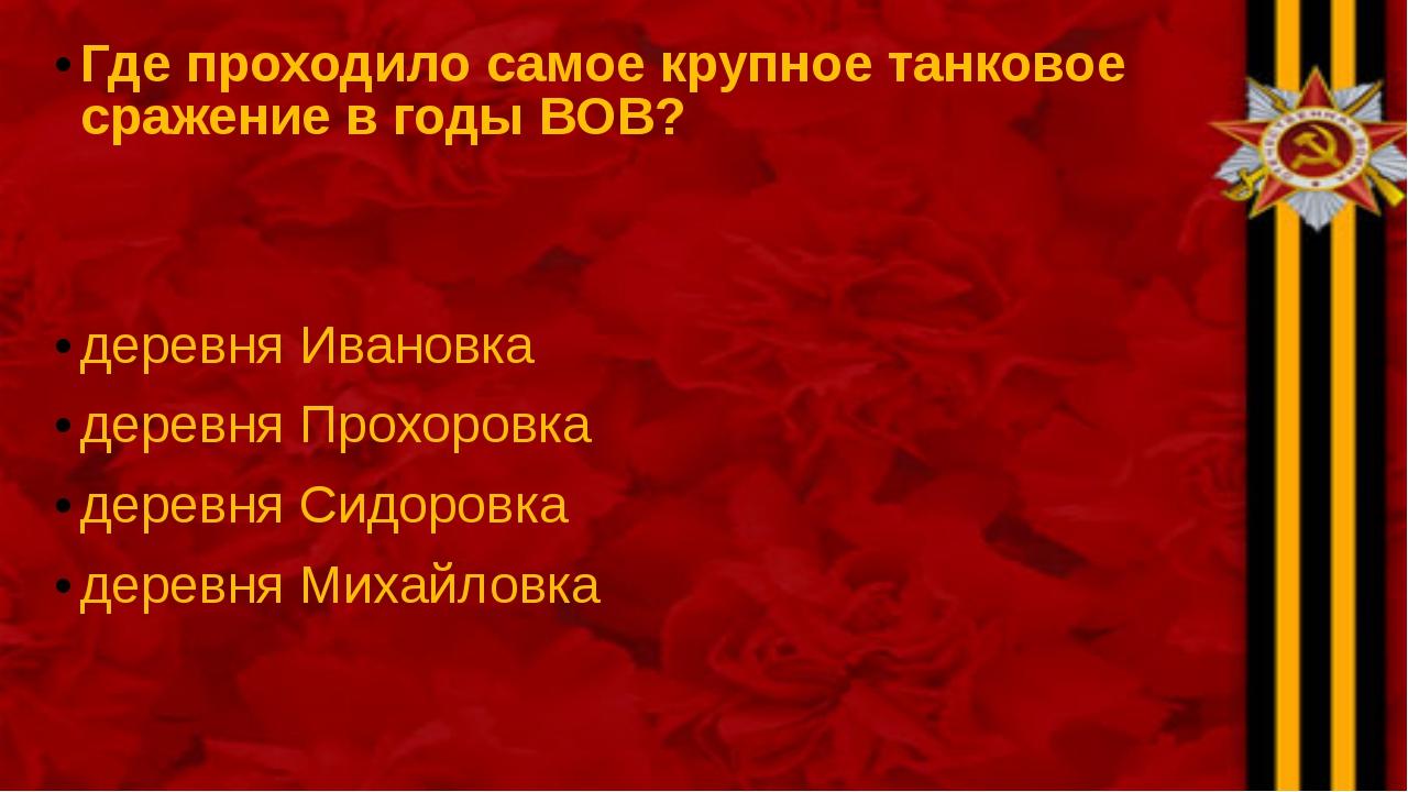 Где проходило самое крупное танковое сражение в годы ВОВ? деревня Ивановка де...