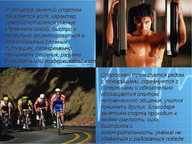 В процессе занятий спортом закаляется воля, характер, совершенствуется умение...