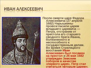 После смерти царя Федора Алексеевича (27 апреля 1682) Нарышкины провозгласили