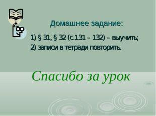 Домашнее задание: 1) § 31, § 32 (с.131 – 132) – выучить; 2) записи в тетради