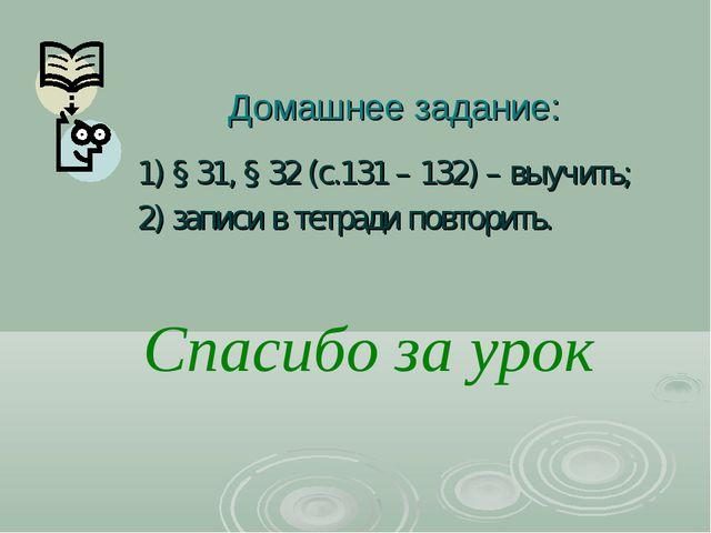 Домашнее задание: 1) § 31, § 32 (с.131 – 132) – выучить; 2) записи в тетради...