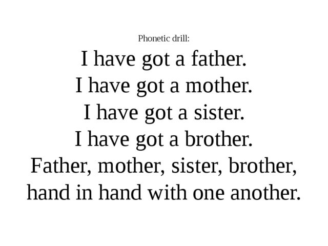 Phonetic drill: I have got a father. I have got a mother. I have got a sister...
