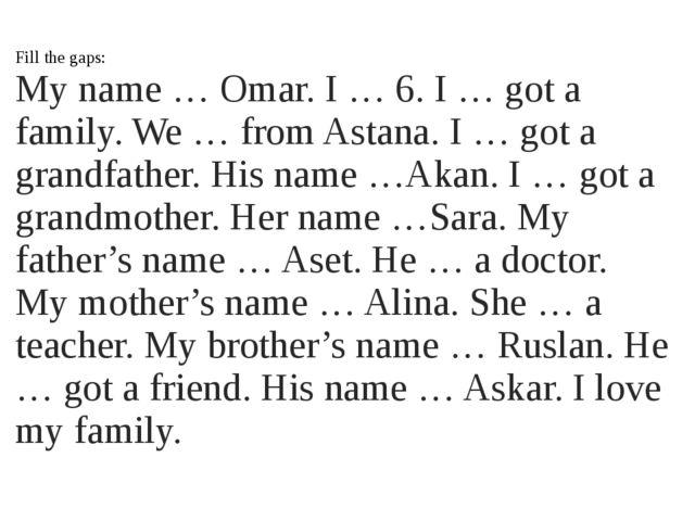 Fill the gaps: My name … Omar. I … 6. I … got a family. We … from Astana. I …...