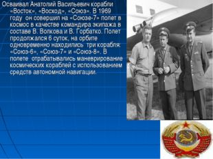 Осваивал Анатолий Васильевич корабли «Восток», «Восход», «Союз». В 1969 году