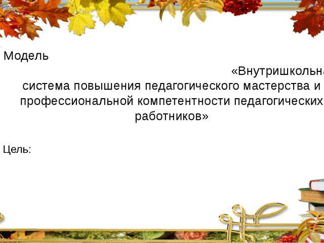 Модель «Внутришкольная система повышения педагогического мастерства и професс...