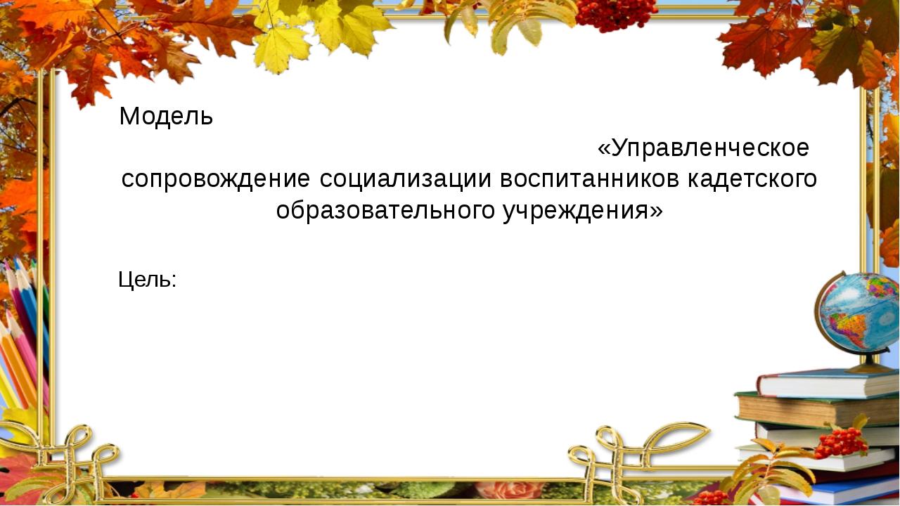 Модель «Управленческое сопровождение социализации воспитанников кадетского об...