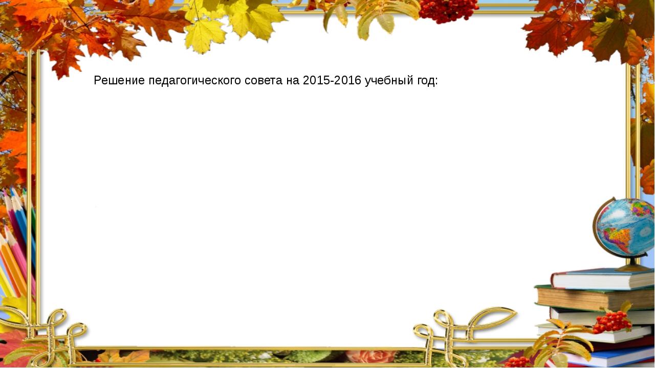 Решение педагогического совета на 2015-2016 учебный год: