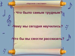 - Что было самым трудным? -Чему мы сегодня научились? -Что бы вы смогли расск