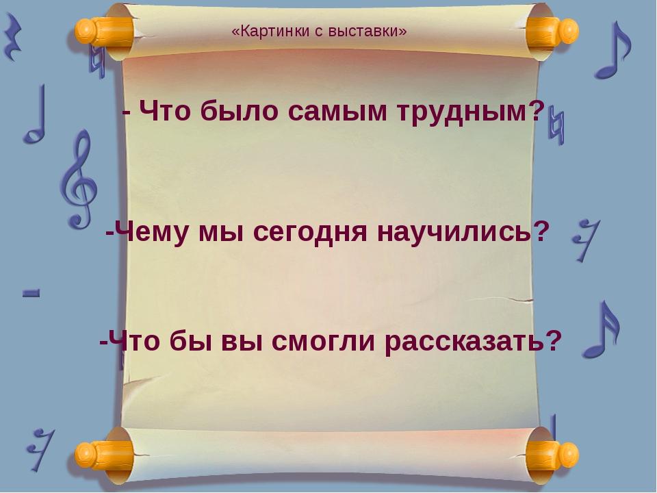 - Что было самым трудным? -Чему мы сегодня научились? -Что бы вы смогли расск...