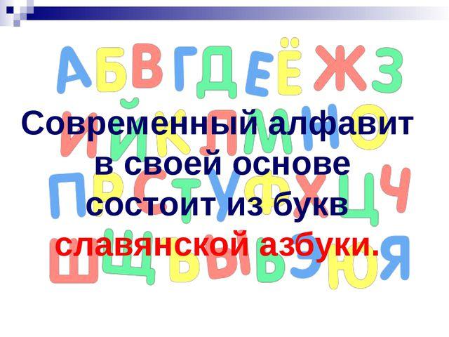 Современный алфавит в своей основе состоит из букв славянской азбуки.