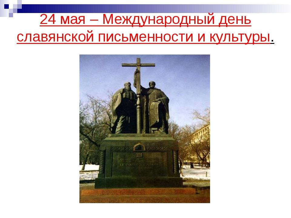 24 мая – Международный день славянской письменности и культуры.