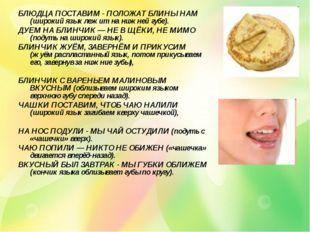 БЛЮДЦА ПОСТАВИМ - ПОЛОЖАТ БЛИНЫ НАМ (широкий язык лежит на нижней губе). ДУЕМ
