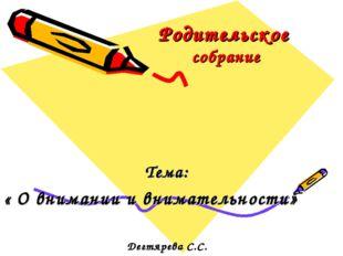 Родительское собрание Тема: « О внимании и внимательности» Дегтярева С.С.