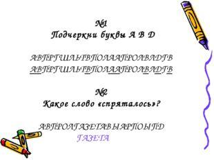 №1 Подчеркни буквы А В Д АВПРГШЛЬТВПОЛААПРОЛВЛДГВ АВПРГШЛЬТВПОЛААПРОЛВЛДГВ №