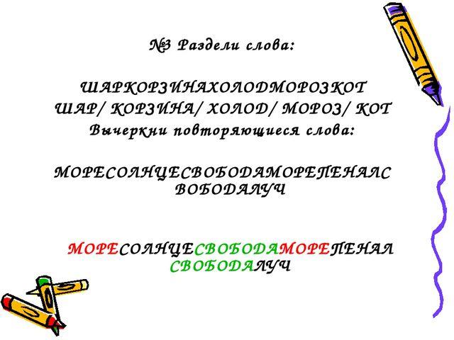 №3 Раздели слова: ШАРКОРЗИНАХОЛОДМОРОЗКОТ ШАР/ КОРЗИНА/ ХОЛОД/ МОРОЗ/ КОТ Вы...