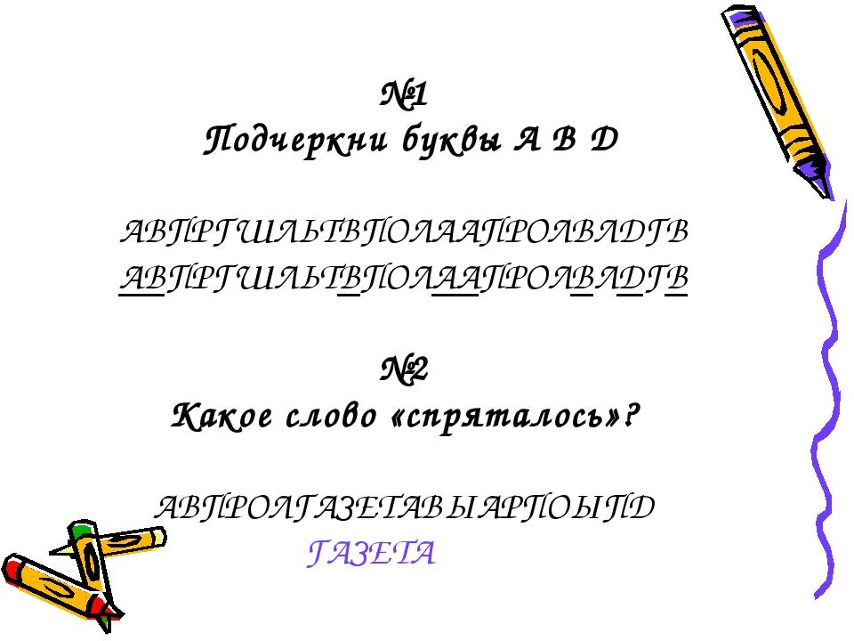 №1 Подчеркни буквы А В Д АВПРГШЛЬТВПОЛААПРОЛВЛДГВ АВПРГШЛЬТВПОЛААПРОЛВЛДГВ №...