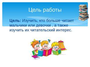 Цель:Изучить, кто больше читает мальчики или девочки , а также изучить их чи