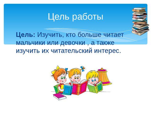 Цель:Изучить, кто больше читает мальчики или девочки , а также изучить их чи...